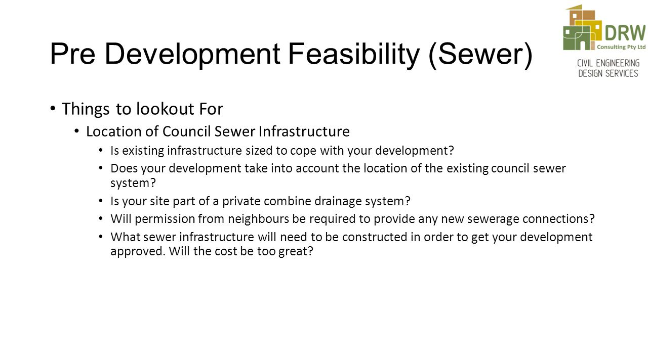 Pre Development Feasibility (Sewer) Things to lookout For Location of Council Sewer Infrastructure Is existing infrastructure sized to cope with your development.