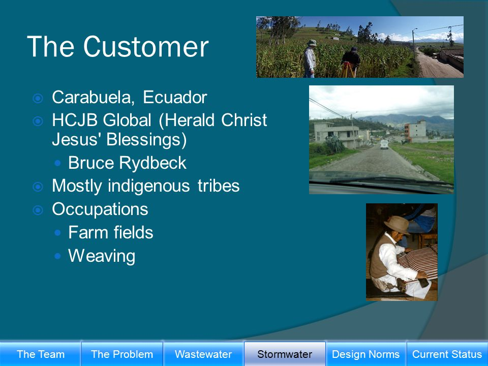The Customer  Carabuela, Ecuador  HCJB Global (Herald Christ Jesus Blessings) Bruce Rydbeck  Mostly indigenous tribes  Occupations Farm fields Weaving The TeamWastewaterThe ProblemDesign Norms Stormwater Current Status
