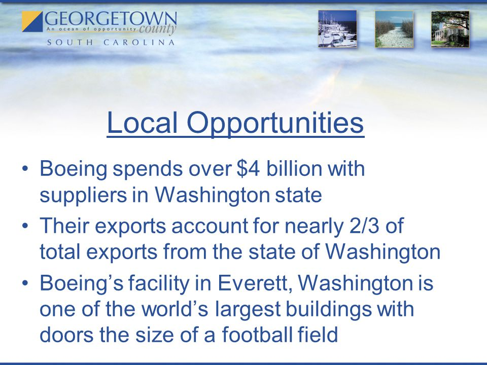 Local Opportunities Boeing spends over $4 billion with suppliers in Washington state Their exports account for nearly 2/3 of total exports from the state of Washington Boeing's facility in Everett, Washington is one of the world's largest buildings with doors the size of a football field