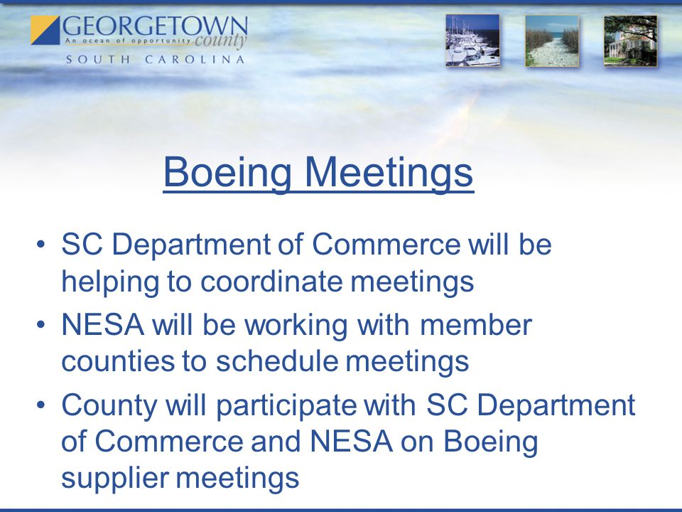 Boeing Meetings SC Department of Commerce will be helping to coordinate meetings NESA will be working with member counties to schedule meetings County will participate with SC Department of Commerce and NESA on Boeing supplier meetings