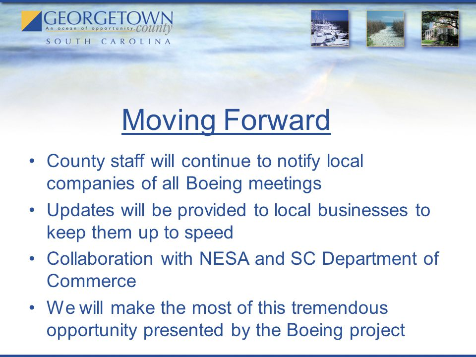 Moving Forward County staff will continue to notify local companies of all Boeing meetings Updates will be provided to local businesses to keep them up to speed Collaboration with NESA and SC Department of Commerce We will make the most of this tremendous opportunity presented by the Boeing project