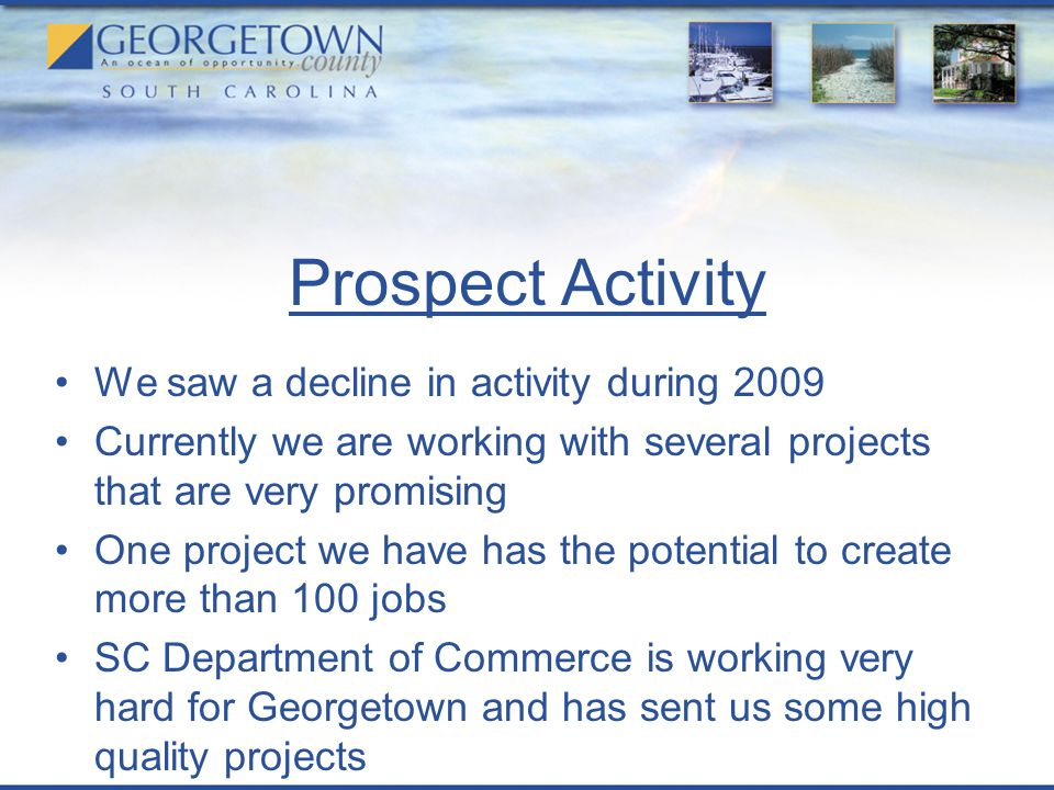 Prospect Activity We saw a decline in activity during 2009 Currently we are working with several projects that are very promising One project we have has the potential to create more than 100 jobs SC Department of Commerce is working very hard for Georgetown and has sent us some high quality projects
