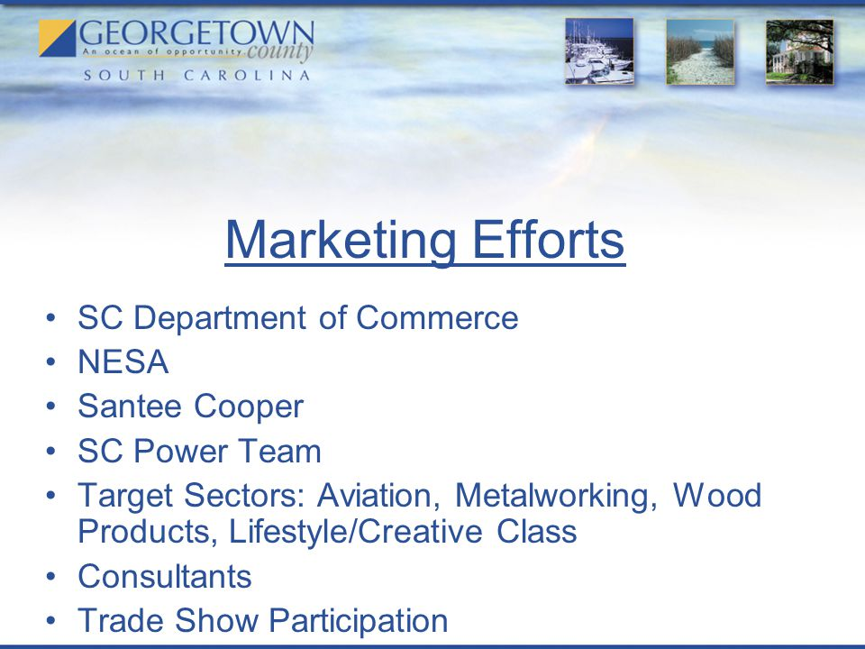 Marketing Efforts SC Department of Commerce NESA Santee Cooper SC Power Team Target Sectors: Aviation, Metalworking, Wood Products, Lifestyle/Creative Class Consultants Trade Show Participation