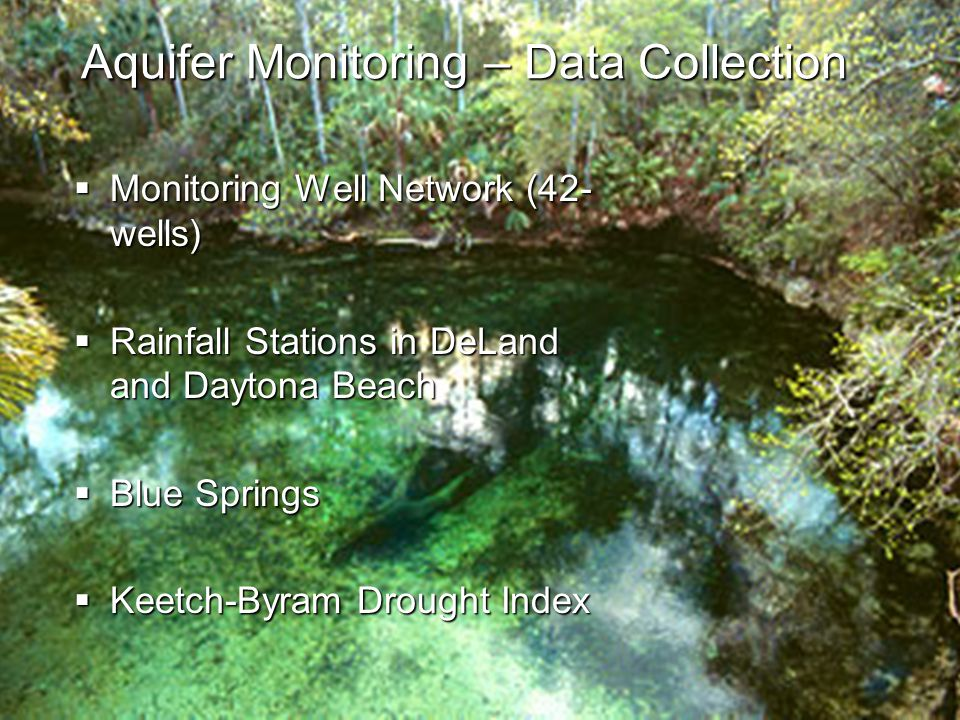 Aquifer Monitoring – Data Collection  Monitoring Well Network (42- wells)  Rainfall Stations in DeLand and Daytona Beach  Blue Springs  Keetch-Byram Drought Index