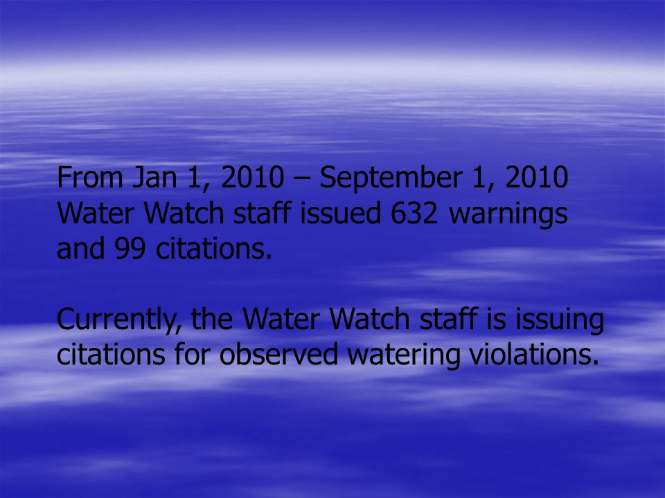 From Jan 1, 2010 – September 1, 2010 Water Watch staff issued 632 warnings and 99 citations.