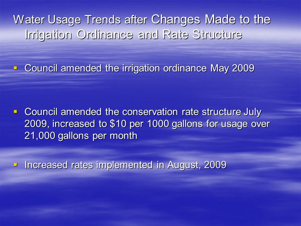 Water Usage Trends after Changes Made to the Irrigation Ordinance and Rate Structure  Council amended the irrigation ordinance May 2009  Council amended the conservation rate structure July 2009, increased to $10 per 1000 gallons for usage over 21,000 gallons per month  Increased rates implemented in August, 2009