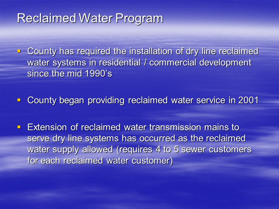 Reclaimed Water Program  County has required the installation of dry line reclaimed water systems in residential / commercial development since the mid 1990's  County began providing reclaimed water service in 2001  Extension of reclaimed water transmission mains to serve dry line systems has occurred as the reclaimed water supply allowed (requires 4 to 5 sewer customers for each reclaimed water customer)