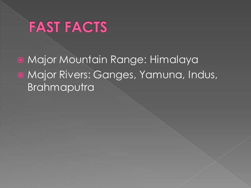  Major Mountain Range: Himalaya  Major Rivers: Ganges, Yamuna, Indus, Brahmaputra