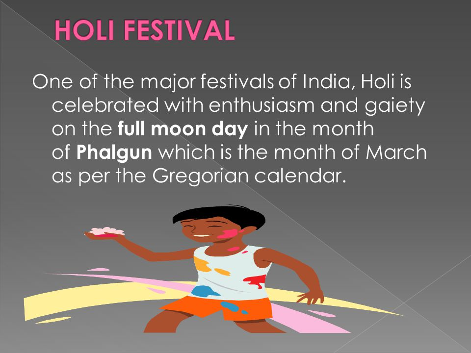 One of the major festivals of India, Holi is celebrated with enthusiasm and gaiety on the full moon day in the month of Phalgun which is the month of March as per the Gregorian calendar.