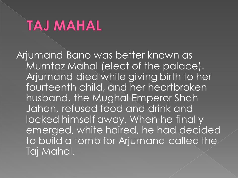 Arjumand Bano was better known as Mumtaz Mahal (elect of the palace). Arjumand died while giving birth to her fourteenth child, and her heartbroken hu