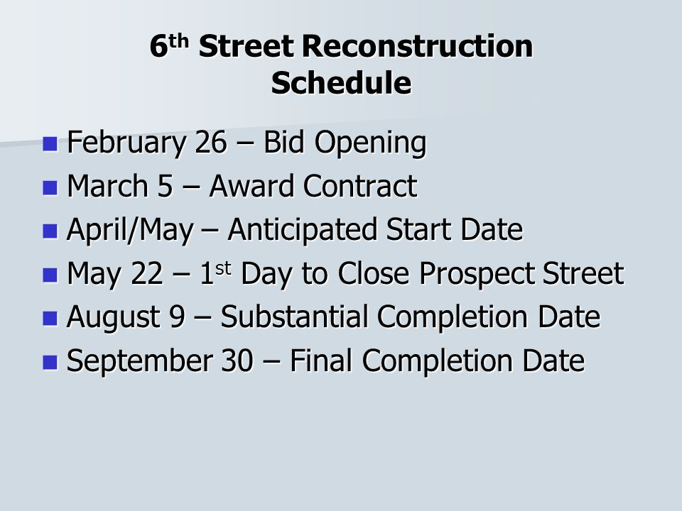 6 th Street Reconstruction Schedule February 26 – Bid Opening February 26 – Bid Opening March 5 – Award Contract March 5 – Award Contract April/May – Anticipated Start Date April/May – Anticipated Start Date May 22 – 1 st Day to Close Prospect Street May 22 – 1 st Day to Close Prospect Street August 9 – Substantial Completion Date August 9 – Substantial Completion Date September 30 – Final Completion Date September 30 – Final Completion Date