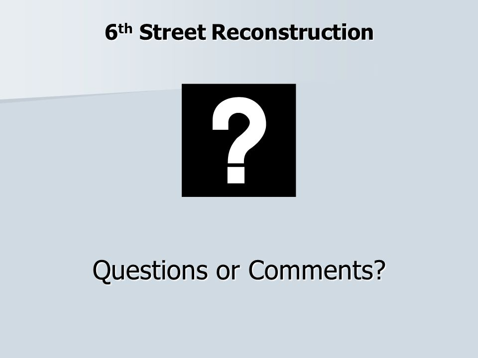 6 th Street Reconstruction Questions or Comments