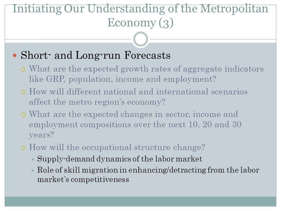 Initiating Our Understanding of the Metropolitan Economy (3) Short- and Long-run Forecasts  What are the expected growth rates of aggregate indicators like GRP, population, income and employment.