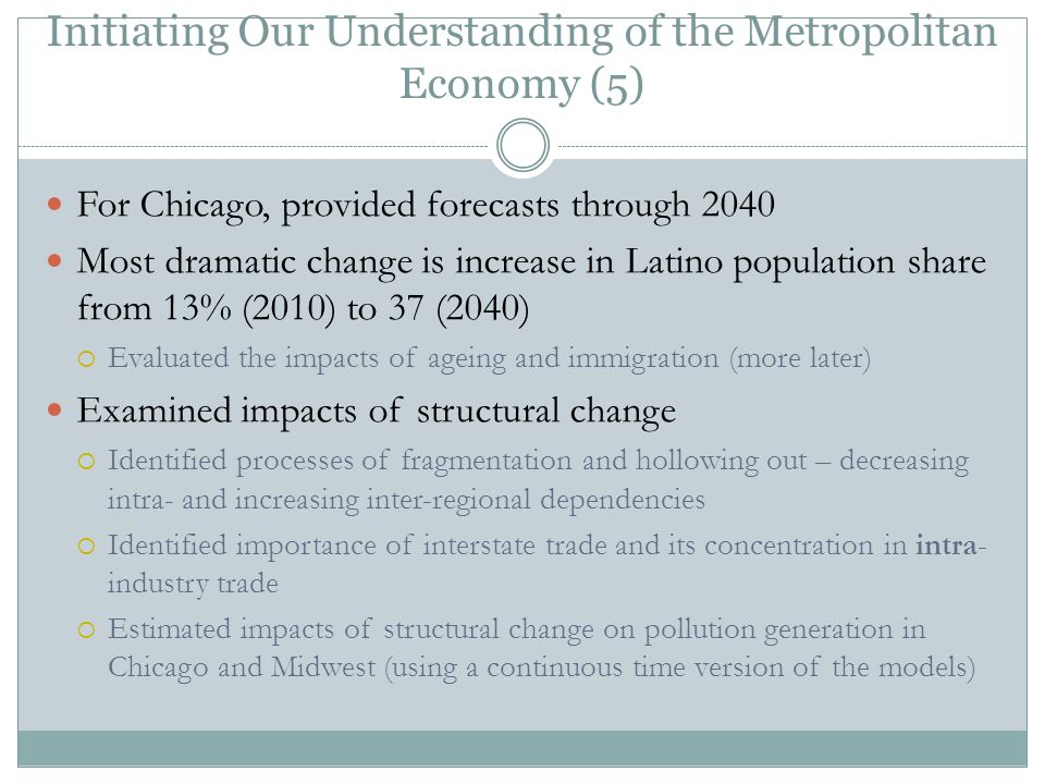 Initiating Our Understanding of the Metropolitan Economy (5) For Chicago, provided forecasts through 2040 Most dramatic change is increase in Latino population share from 13% (2010) to 37 (2040)  Evaluated the impacts of ageing and immigration (more later) Examined impacts of structural change  Identified processes of fragmentation and hollowing out – decreasing intra- and increasing inter-regional dependencies  Identified importance of interstate trade and its concentration in intra- industry trade  Estimated impacts of structural change on pollution generation in Chicago and Midwest (using a continuous time version of the models)