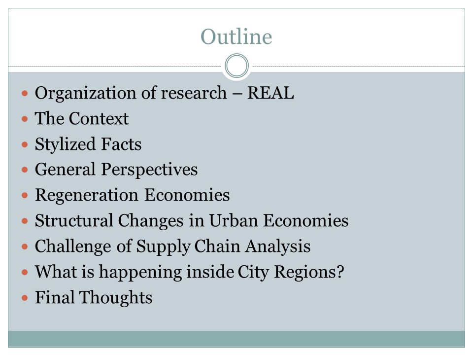 Outline Organization of research – REAL The Context Stylized Facts General Perspectives Regeneration Economies Structural Changes in Urban Economies Challenge of Supply Chain Analysis What is happening inside City Regions.