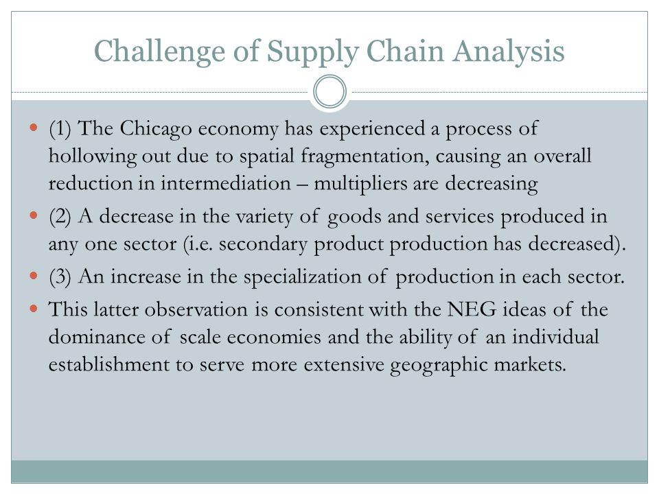 Challenge of Supply Chain Analysis (1) The Chicago economy has experienced a process of hollowing out due to spatial fragmentation, causing an overall reduction in intermediation – multipliers are decreasing (2) A decrease in the variety of goods and services produced in any one sector (i.e.