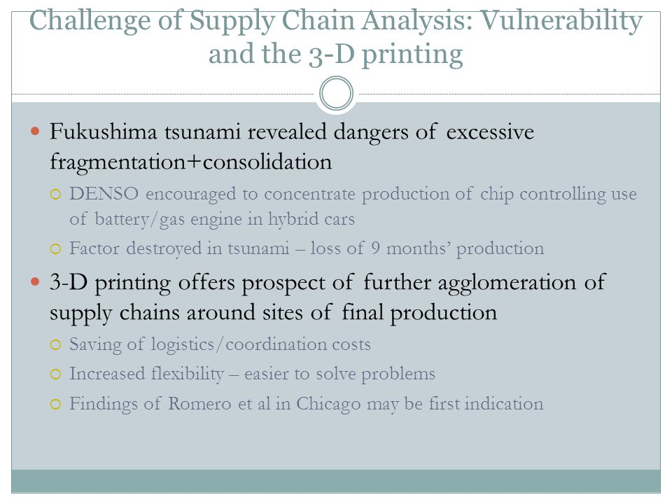 Challenge of Supply Chain Analysis: Vulnerability and the 3-D printing Fukushima tsunami revealed dangers of excessive fragmentation+consolidation  DENSO encouraged to concentrate production of chip controlling use of battery/gas engine in hybrid cars  Factor destroyed in tsunami – loss of 9 months' production 3-D printing offers prospect of further agglomeration of supply chains around sites of final production  Saving of logistics/coordination costs  Increased flexibility – easier to solve problems  Findings of Romero et al in Chicago may be first indication