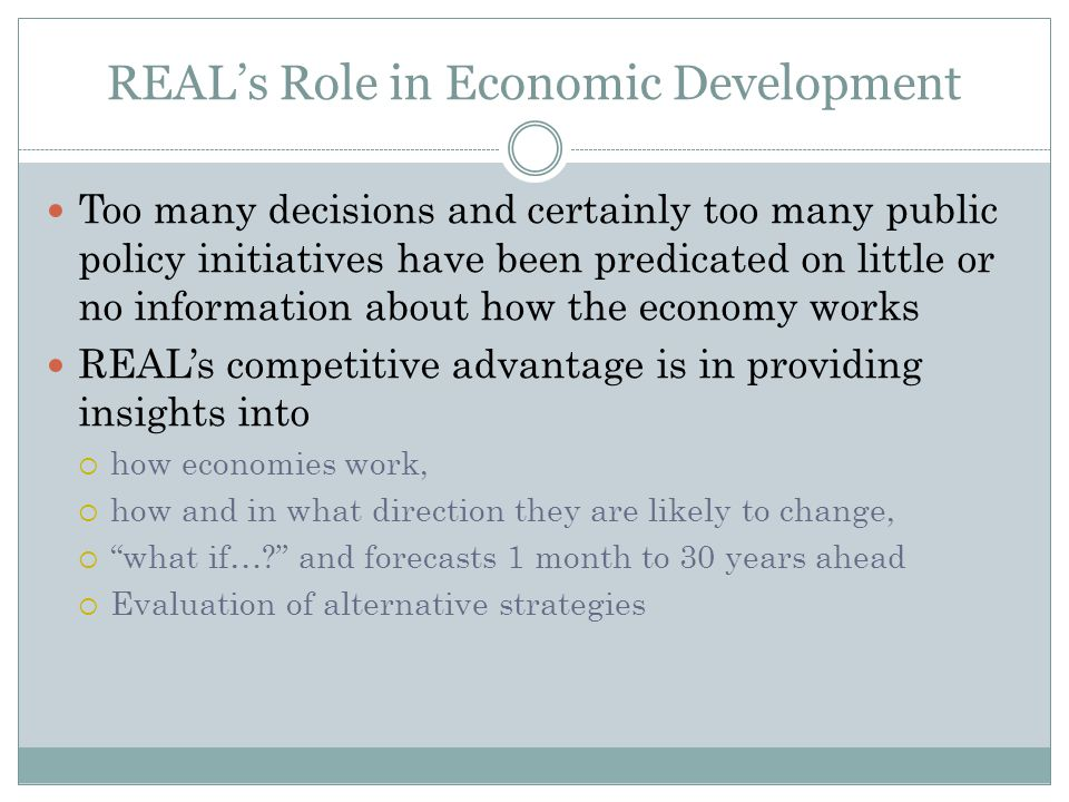 REAL's Role in Economic Development Too many decisions and certainly too many public policy initiatives have been predicated on little or no information about how the economy works REAL's competitive advantage is in providing insights into  how economies work,  how and in what direction they are likely to change,  what if… and forecasts 1 month to 30 years ahead  Evaluation of alternative strategies