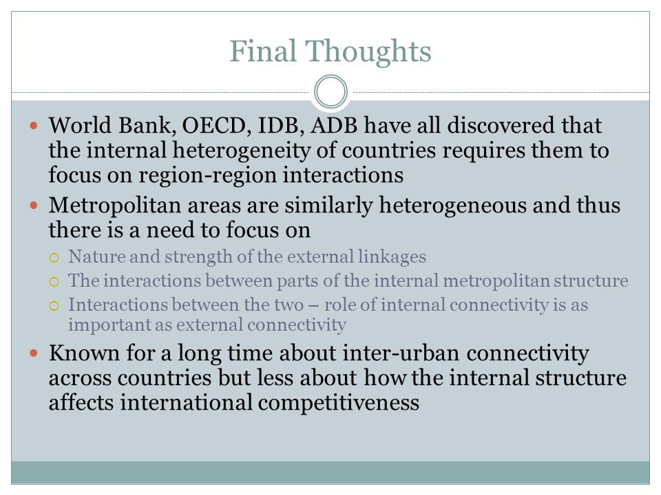Final Thoughts World Bank, OECD, IDB, ADB have all discovered that the internal heterogeneity of countries requires them to focus on region-region interactions Metropolitan areas are similarly heterogeneous and thus there is a need to focus on  Nature and strength of the external linkages  The interactions between parts of the internal metropolitan structure  Interactions between the two – role of internal connectivity is as important as external connectivity Known for a long time about inter-urban connectivity across countries but less about how the internal structure affects international competitiveness