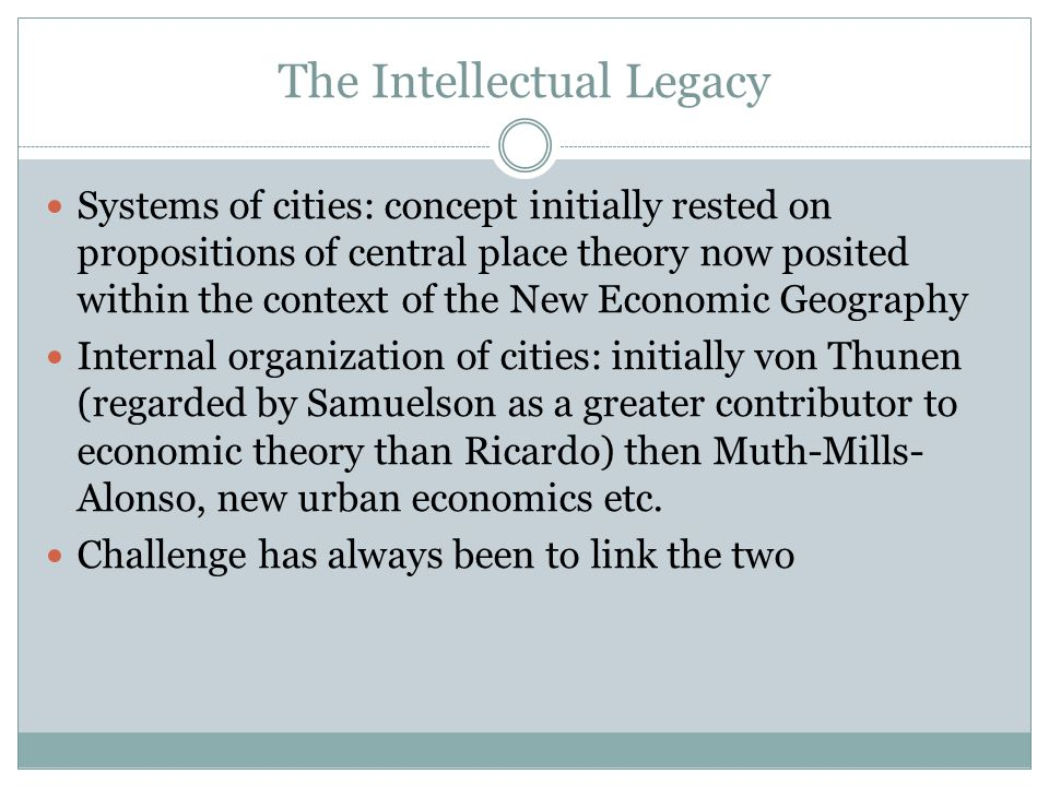 The Intellectual Legacy Systems of cities: concept initially rested on propositions of central place theory now posited within the context of the New Economic Geography Internal organization of cities: initially von Thunen (regarded by Samuelson as a greater contributor to economic theory than Ricardo) then Muth-Mills- Alonso, new urban economics etc.