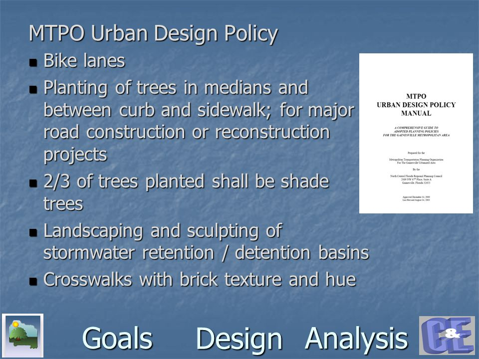 Design GoalsAnalysis MTPO Urban Design Policy Bike lanes Bike lanes Planting of trees in medians and between curb and sidewalk; for major road construction or reconstruction projects Planting of trees in medians and between curb and sidewalk; for major road construction or reconstruction projects 2/3 of trees planted shall be shade trees 2/3 of trees planted shall be shade trees Landscaping and sculpting of stormwater retention / detention basins Landscaping and sculpting of stormwater retention / detention basins Crosswalks with brick texture and hue Crosswalks with brick texture and hue