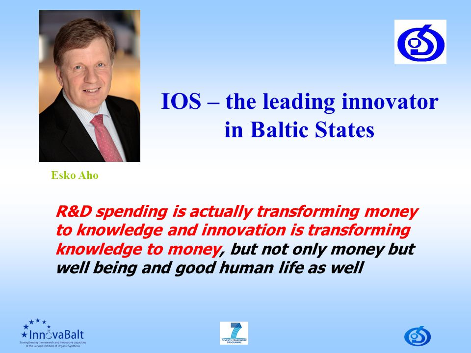 R&D spending is actually transforming money to knowledge and innovation is transforming knowledge to money, but not only money but well being and good human life as well Esko Aho IOS – the leading innovator in Baltic States