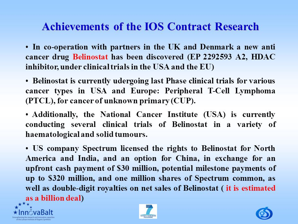 In co-operation with partners in the UK and Denmark a new anti cancer drug Belinostat has been discovered (EP 2292593 A2, HDAC inhibitor, under clinical trials in the USA and the EU) Belinostat is currently udergoing last Phase clinical trials for various cancer types in USA and Europe: Peripheral T-Cell Lymphoma (PTCL), for cancer of unknown primary (CUP).