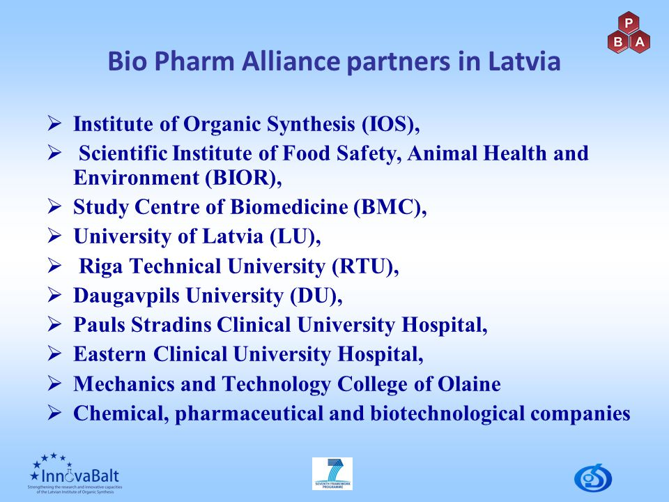  Institute of Organic Synthesis (IOS),  Scientific Institute of Food Safety, Animal Health and Environment (BIOR),  Study Centre of Biomedicine (BMC),  University of Latvia (LU),  Riga Technical University (RTU),  Daugavpils University (DU),  Pauls Stradins Clinical University Hospital,  Eastern Clinical University Hospital,  Mechanics and Technology College of Olaine  Chemical, pharmaceutical and biotechnological companies Bio Pharm Alliance partners in Latvia