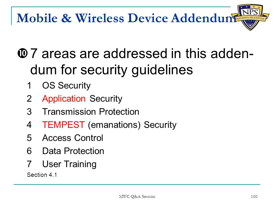 Mobile & Wireless Device Addendum  7 areas are addressed in this adden- dum for security guidelines 1OS Security 2Application Security 3Transmission Protection 4TEMPEST (emanations) Security 5Access Control 6Data Protection 7User Training Section 4.1 MWC Q&A Session 100