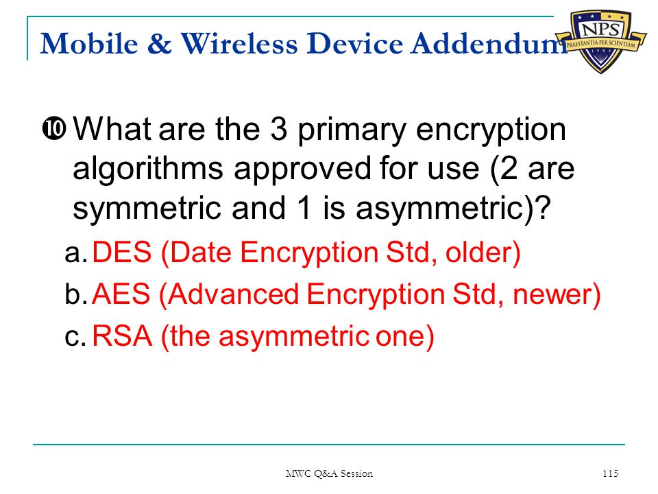 Mobile & Wireless Device Addendum  What are the 3 primary encryption algorithms approved for use (2 are symmetric and 1 is asymmetric).