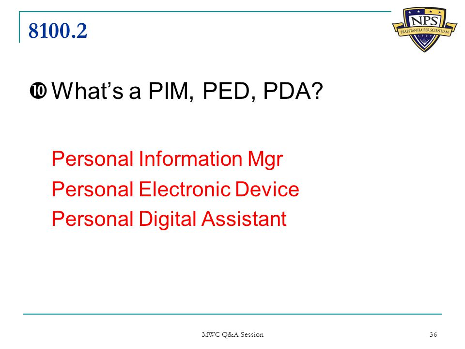 8100.2  What's a PIM, PED, PDA? Personal Information Mgr Personal Electronic Device Personal Digital Assistant MWC Q&A Session 36