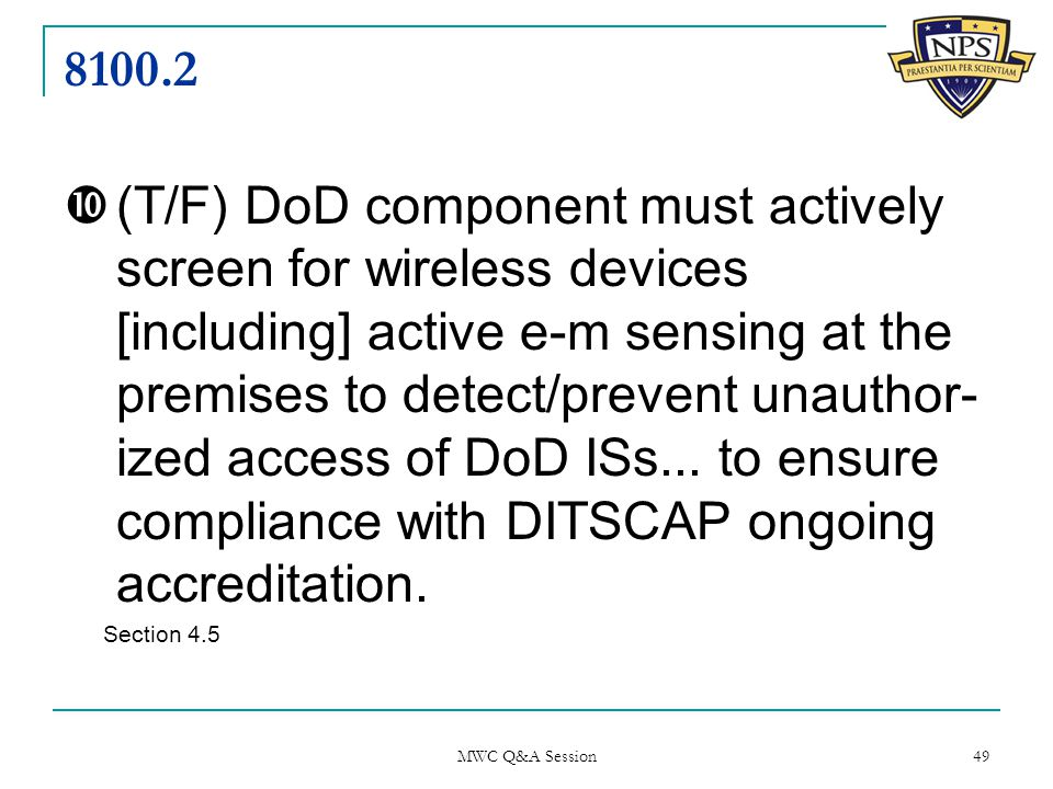 8100.2  (T/F) DoD component must actively screen for wireless devices [including] active e-m sensing at the premises to detect/prevent unauthor- ized access of DoD ISs...