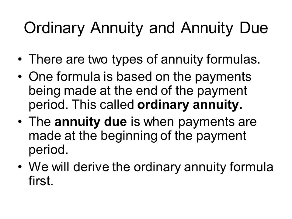 Ordinary Annuity and Annuity Due There are two types of annuity formulas. One formula is based on the payments being made at the end of the payment pe