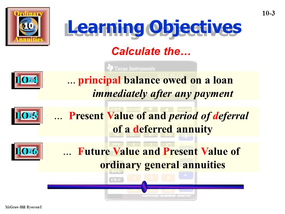 Ordinary Annuities Ordinary Annuities1010 McGraw-Hill Ryerson© 10-4 Terminology - A series of equal payments at regular intervals Term of the A nnuity - the time from the beginning of the first payment period to the end of the last payment period F uture V alue P resent V alue the future dollar amount of a series of payments plus interest the amount of money needed to invest today in order to receive a series of payments for a given number of years in the future A nnuity LO-1