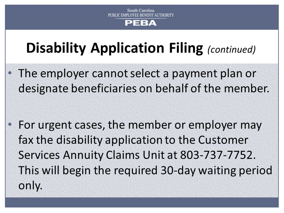 Disability Application Filing (continued) The employer cannot select a payment plan or designate beneficiaries on behalf of the member.