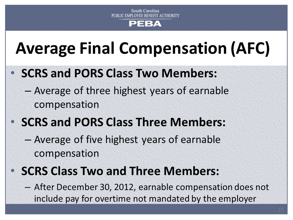 Average Final Compensation (AFC) SCRS and PORS Class Two Members: – Average of three highest years of earnable compensation SCRS and PORS Class Three Members: – Average of five highest years of earnable compensation SCRS Class Two and Three Members: – After December 30, 2012, earnable compensation does not include pay for overtime not mandated by the employer 25