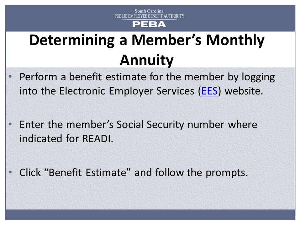 Determining a Member's Monthly Annuity Perform a benefit estimate for the member by logging into the Electronic Employer Services (EES) website.EES Enter the member's Social Security number where indicated for READI.