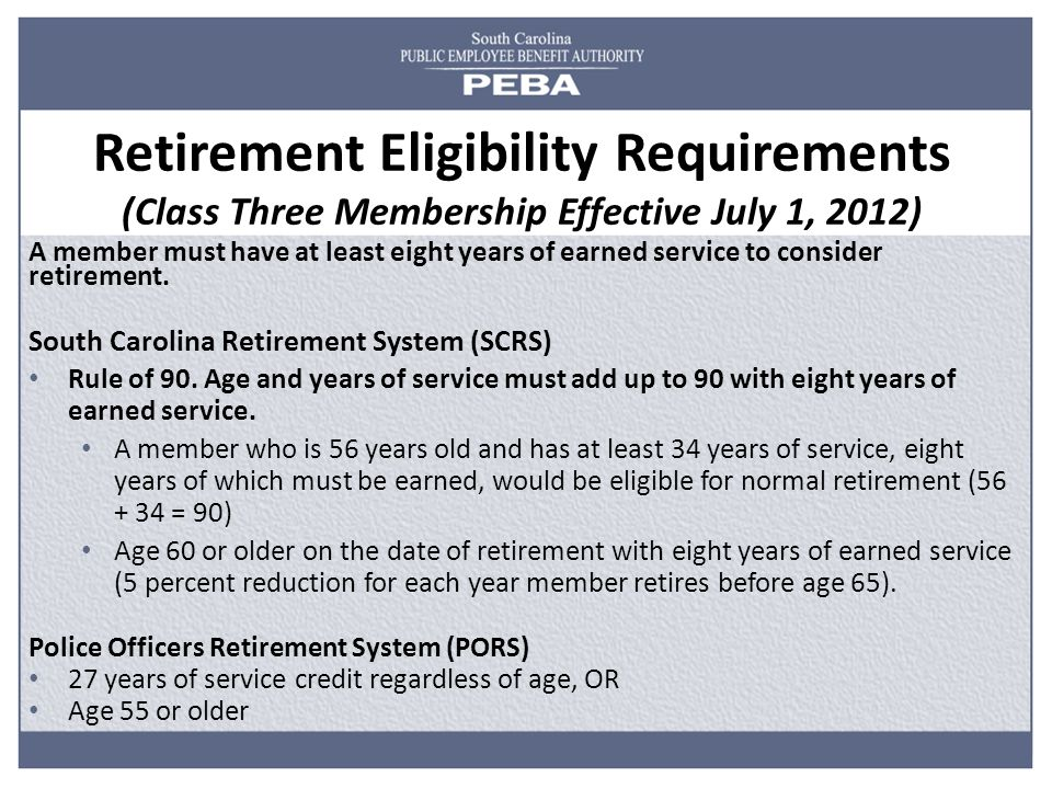 Retirement Eligibility Requirements (Class Three Membership Effective July 1, 2012) A member must have at least eight years of earned service to consider retirement.