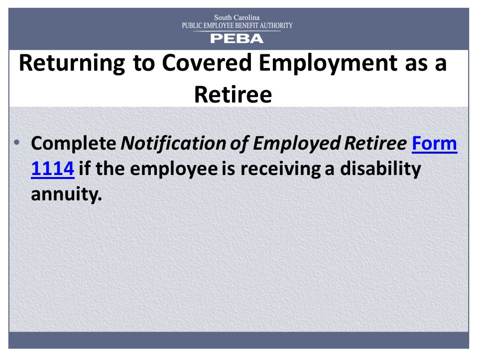 Returning to Covered Employment as a Retiree Complete Notification of Employed Retiree Form 1114 if the employee is receiving a disability annuity.Form 1114