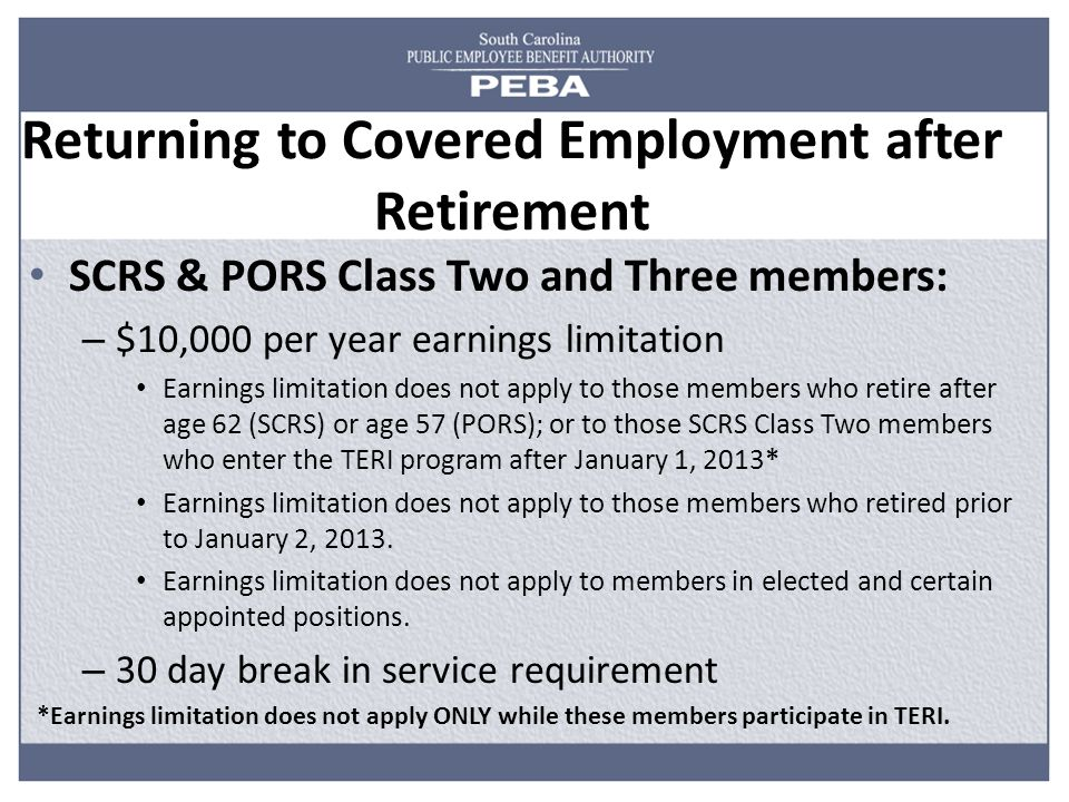 Returning to Covered Employment after Retirement SCRS & PORS Class Two and Three members: – $10,000 per year earnings limitation Earnings limitation does not apply to those members who retire after age 62 (SCRS) or age 57 (PORS); or to those SCRS Class Two members who enter the TERI program after January 1, 2013* Earnings limitation does not apply to those members who retired prior to January 2, 2013.