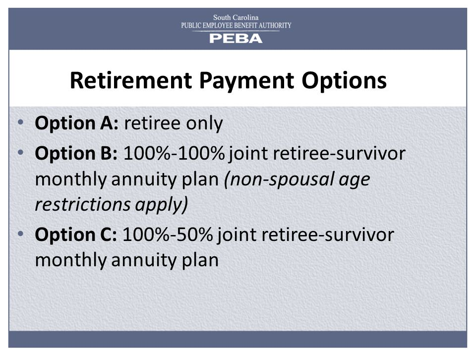 Retirement Payment Options Option A: retiree only Option B: 100%-100% joint retiree-survivor monthly annuity plan (non-spousal age restrictions apply) Option C: 100%-50% joint retiree-survivor monthly annuity plan