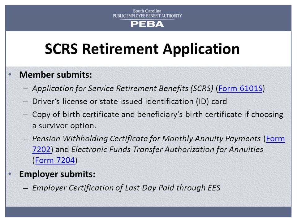 SCRS Retirement Application Member submits: – Application for Service Retirement Benefits (SCRS) (Form 6101S)Form 6101S – Driver's license or state issued identification (ID) card – Copy of birth certificate and beneficiary's birth certificate if choosing a survivor option.