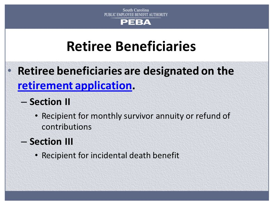 Retiree Beneficiaries Retiree beneficiaries are designated on the retirement application.