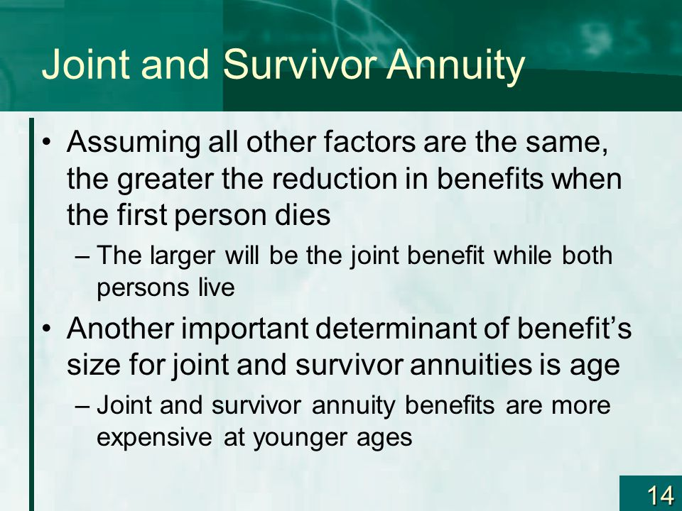 14 Joint and Survivor Annuity Assuming all other factors are the same, the greater the reduction in benefits when the first person dies –The larger will be the joint benefit while both persons live Another important determinant of benefit's size for joint and survivor annuities is age –Joint and survivor annuity benefits are more expensive at younger ages