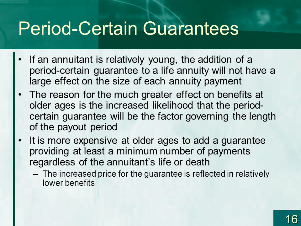 16 Period-Certain Guarantees If an annuitant is relatively young, the addition of a period-certain guarantee to a life annuity will not have a large effect on the size of each annuity payment The reason for the much greater effect on benefits at older ages is the increased likelihood that the period- certain guarantee will be the factor governing the length of the payout period It is more expensive at older ages to add a guarantee providing at least a minimum number of payments regardless of the annuitant's life or death –The increased price for the guarantee is reflected in relatively lower benefits