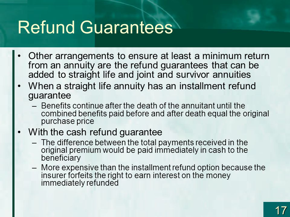 17 Refund Guarantees Other arrangements to ensure at least a minimum return from an annuity are the refund guarantees that can be added to straight life and joint and survivor annuities When a straight life annuity has an installment refund guarantee –Benefits continue after the death of the annuitant until the combined benefits paid before and after death equal the original purchase price With the cash refund guarantee –The difference between the total payments received in the original premium would be paid immediately in cash to the beneficiary –More expensive than the installment refund option because the insurer forfeits the right to earn interest on the money immediately refunded