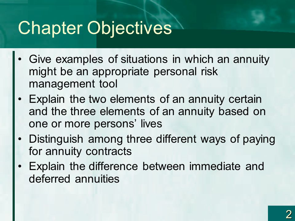 2 Chapter Objectives Give examples of situations in which an annuity might be an appropriate personal risk management tool Explain the two elements of an annuity certain and the three elements of an annuity based on one or more persons' lives Distinguish among three different ways of paying for annuity contracts Explain the difference between immediate and deferred annuities
