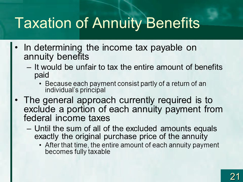 21 Taxation of Annuity Benefits In determining the income tax payable on annuity benefits –It would be unfair to tax the entire amount of benefits paid Because each payment consist partly of a return of an individual's principal The general approach currently required is to exclude a portion of each annuity payment from federal income taxes –Until the sum of all of the excluded amounts equals exactly the original purchase price of the annuity After that time, the entire amount of each annuity payment becomes fully taxable