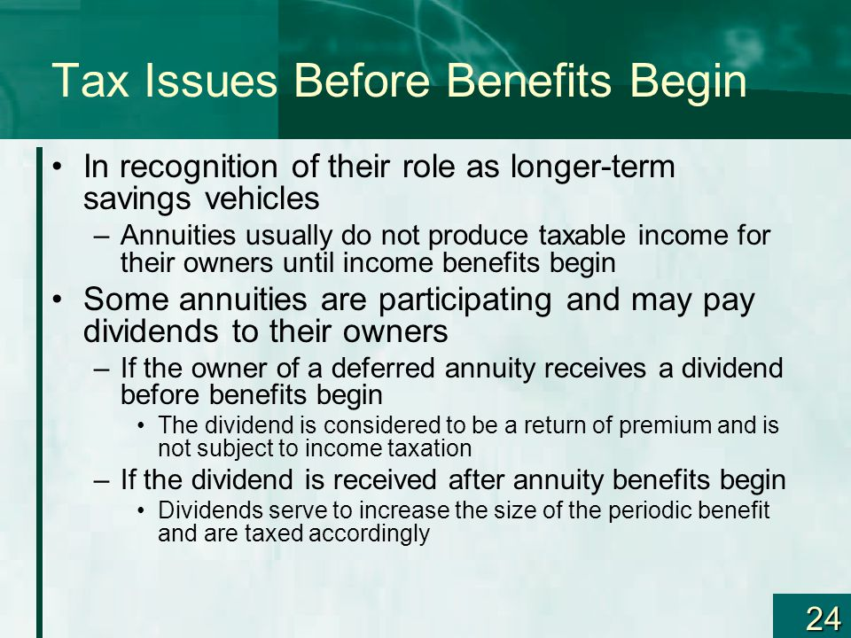 24 Tax Issues Before Benefits Begin In recognition of their role as longer-term savings vehicles –Annuities usually do not produce taxable income for their owners until income benefits begin Some annuities are participating and may pay dividends to their owners –If the owner of a deferred annuity receives a dividend before benefits begin The dividend is considered to be a return of premium and is not subject to income taxation –If the dividend is received after annuity benefits begin Dividends serve to increase the size of the periodic benefit and are taxed accordingly