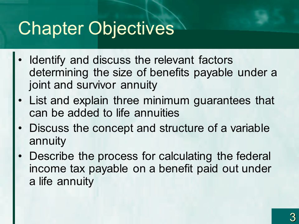 3 Chapter Objectives Identify and discuss the relevant factors determining the size of benefits payable under a joint and survivor annuity List and explain three minimum guarantees that can be added to life annuities Discuss the concept and structure of a variable annuity Describe the process for calculating the federal income tax payable on a benefit paid out under a life annuity